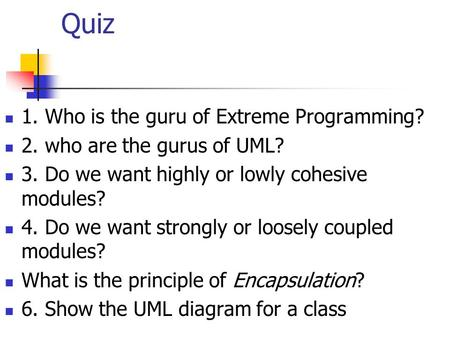 Quiz 1. Who is the guru of Extreme Programming? 2. who are the gurus of UML? 3. Do we want highly or lowly cohesive modules? 4. Do we want strongly or.