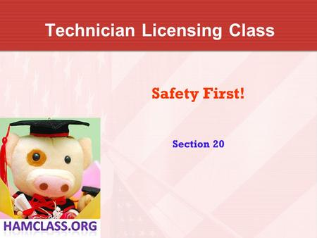 Technician Licensing Class Safety First! Section 20.