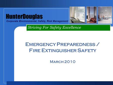Striving For Safety Excellence HunterDouglas Corporate Environmental, Safety, Risk Management Emergency Preparedness / Fire Extinguisher Safety March 2010.