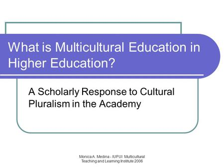 Monica A. Medina - IUPUI Multicultural Teaching and Learning Institute 2006 What is Multicultural Education in Higher Education? A Scholarly Response to.