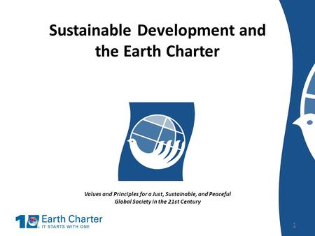 Sustainable Development and the Earth Charter Values and Principles for a Just, Sustainable, and Peaceful Global Society in the 21st Century 1.
