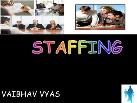 VAIBHAV VYAS. DEFINITIONS Staffing is the process by which an organization creates a pool of applicants and makes a choice from that pool to provide the.