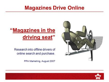 "Magazines in the Driving Seat ""Magazines in the driving seat"" Research into offline drivers of online search and purchase. PPA Marketing, August 2007 Magazines."