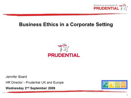 1 Business Ethics in a Corporate Setting Jennifer Board HR Director - Prudential UK and Europe Wednesday 2 nd September 2009.