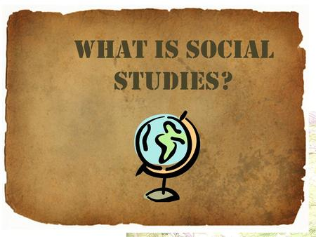 What is Social Studies?. Social Living together in communities. Human society and its modes of organization: social classes; social problems; a social.