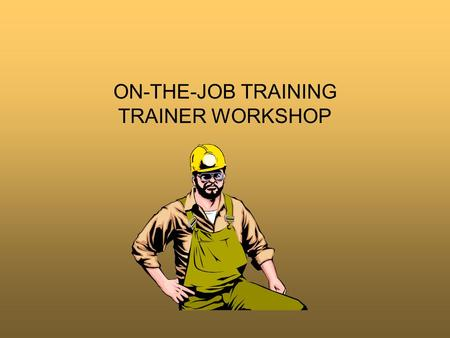 ON-THE-JOB TRAINING TRAINER WORKSHOP. Why Learn OJT On-the-Job (OJT) training is the most common method for teaching people to perform a new job –Unfortunately,