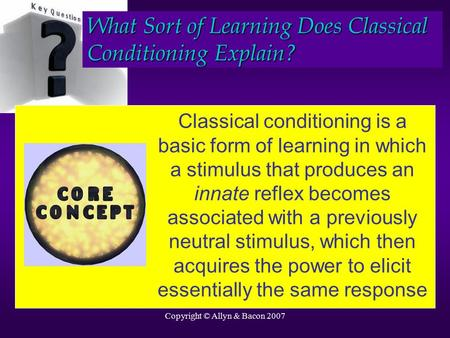 Copyright © Allyn & Bacon 2007 Classical conditioning is a basic form of learning in which a stimulus that produces an innate reflex becomes associated.