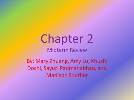 Chapter 2 Midterm Review By: Mary Zhuang, Amy Lu, Khushi Doshi, Sayuri Padmanabhan, and Madison Shuffler.