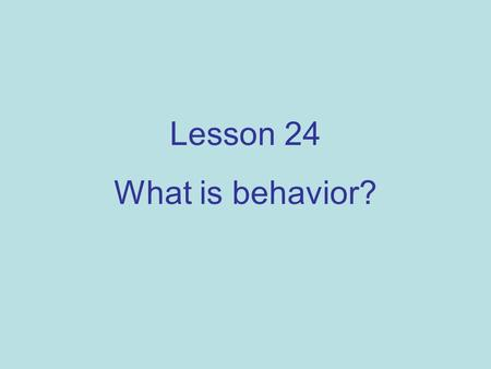 Lesson 24 What is behavior?. In school, behavior means being good or bad. To a scientist, behavior means all kinds of actions. It means how we react to.