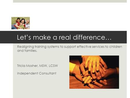 Let's make a real difference… Realigning training systems to support effective services to children and families. Tricia Mosher, MSW, LCSW Independent.