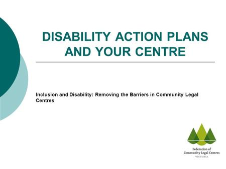 DISABILITY ACTION PLANS AND YOUR CENTRE Inclusion and Disability: Removing the Barriers in Community Legal Centres.