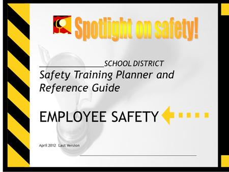 For Reference Use Only1 ________________SCHOOL DISTRICT Safety Training Planner and Reference Guide EMPLOYEE SAFETY April 2012 Last Version.
