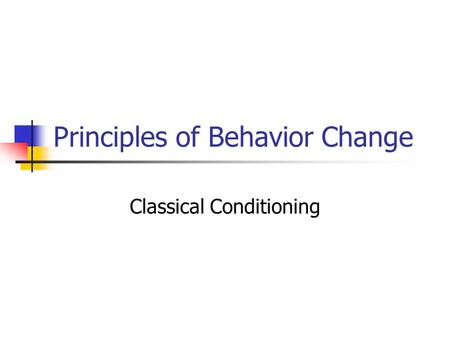 Principles of Behavior Change Classical Conditioning.