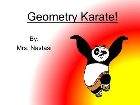 Geometry Karate! By: Mrs. Nastasi. Geometry Karate Rules Make sure you have enough room around you. Follow your sensei Only talking is geometry words!