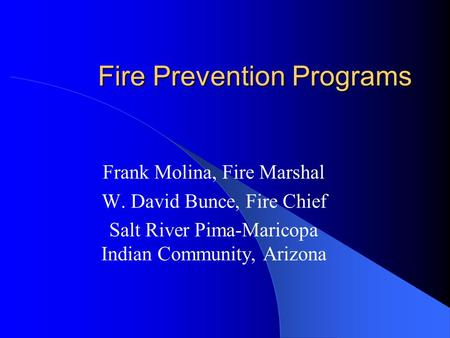 Fire Prevention Programs Frank Molina, Fire Marshal W. David Bunce, Fire Chief Salt River Pima-Maricopa Indian Community, Arizona.