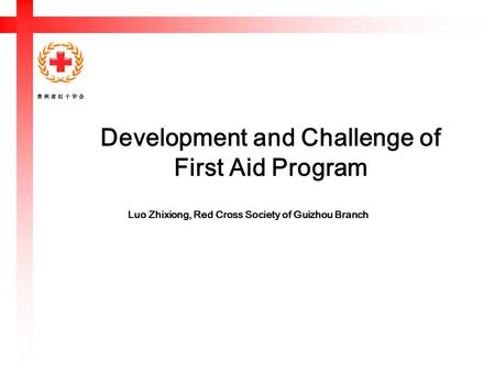 Development and Challenge of First Aid Program Luo Zhixiong, Red Cross Society of Guizhou Branch.