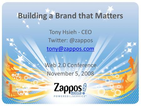 Building a Brand that Matters Tony Hsieh - CEO Web 2.0 Conference November 5, 2008.