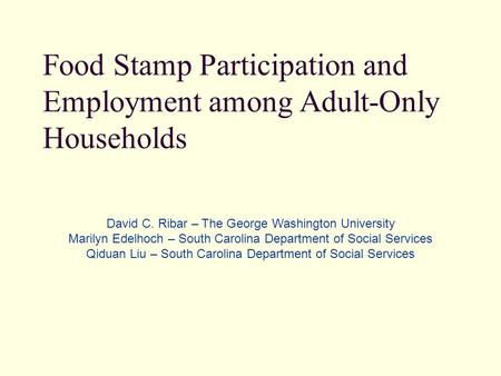 Food Stamp Participation and Employment among Adult-Only Households David C. Ribar – The George Washington University Marilyn Edelhoch – South Carolina.