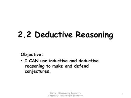 2.2 Deductive Reasoning Objective: I CAN use inductive and deductive reasoning to make and defend conjectures. 1 Serra - Discovering Geometry Chapter.