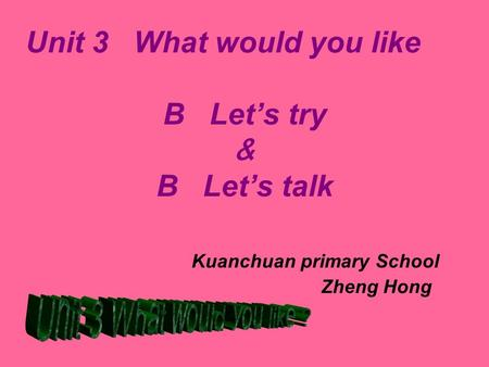 Unit 3 What would you like so B Let's try & B Let's talk Kuanchuan primary School Zheng Hong.