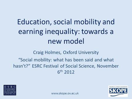 "Www.skope.ox.ac.uk Education, social mobility and earning inequality: towards a new model Craig Holmes, Oxford University ""Social mobility: what has been."