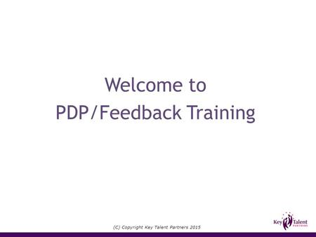 (C) Copyright Key Talent Partners 2015 Welcome to PDP/Feedback Training.