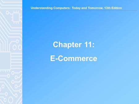 Understanding Computers: Today and Tomorrow, 13th Edition Chapter 11: E-Commerce.