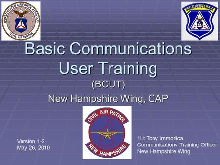 Basic Communications User Training (BCUT) New Hampshire Wing, CAP Version 1-2 May 26, 2010 1Lt Tony Immorlica Communications Training Officer New Hampshire.