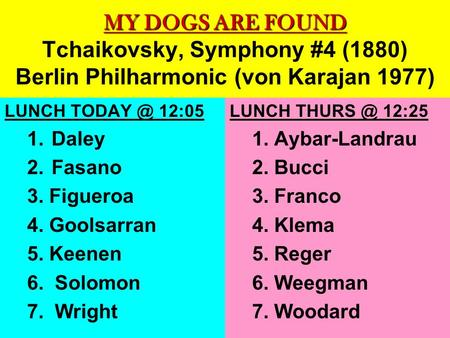 MY DOGS ARE FOUND MY DOGS ARE FOUND Tchaikovsky, Symphony #4 (1880) Berlin Philharmonic (von Karajan 1977) LUNCH 12:05 1. Daley 2. Fasano 3. Figueroa.
