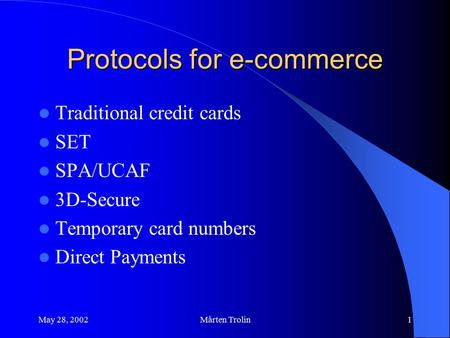 May 28, 2002Mårten Trolin1 Protocols for e-commerce Traditional credit cards SET SPA/UCAF 3D-Secure Temporary card numbers Direct Payments.