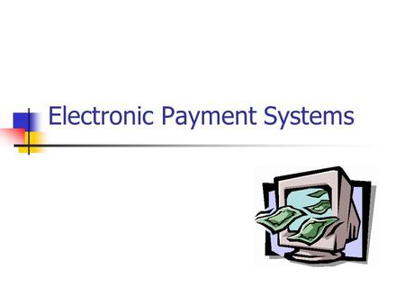 Electronic Payment Systems. Objectives of this topic At the end of this lesson, you should be able to meet the following objectives Describe the types.