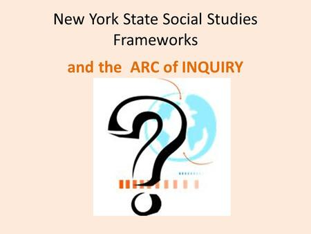 New York State Social Studies Frameworks and the ARC of INQUIRY.