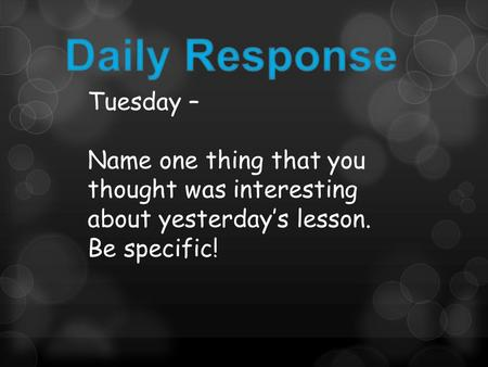Tuesday – Name one thing that you thought was interesting about yesterday's lesson. Be specific!