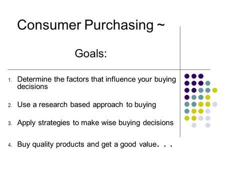 1. Determine the factors that influence your buying decisions 2. Use a research based approach to buying 3. Apply strategies to make wise buying decisions.