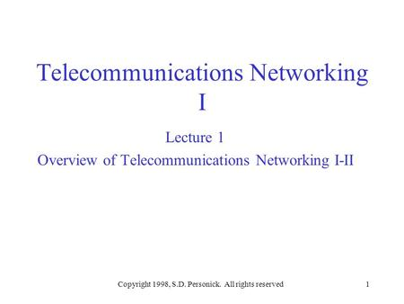 Copyright 1998, S.D. Personick. All rights reserved1 Telecommunications Networking I Lecture 1 Overview of Telecommunications Networking I-II.