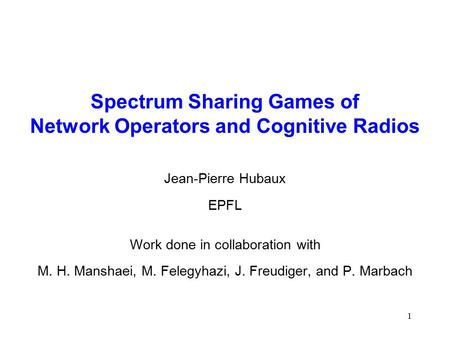 1 Spectrum Sharing Games of Network Operators and Cognitive Radios Jean-Pierre Hubaux EPFL Work done in collaboration with M. H. Manshaei, M. Felegyhazi,