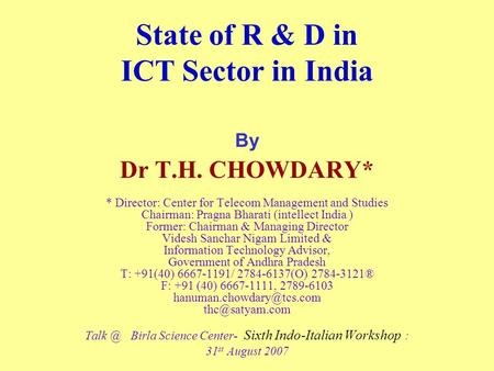 State of R & D in ICT Sector in India By Dr T.H. CHOWDARY* * Director: Center for Telecom Management and Studies Chairman: Pragna Bharati (intellect India.