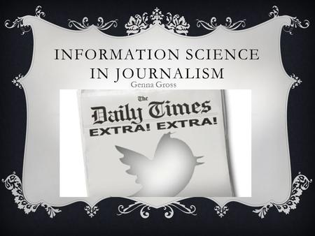 INFORMATION SCIENCE IN JOURNALISM Genna Gross. WHAT IS JOURNALISM?  The main aspect of journalism is knowing how to construct information.  Journalists.