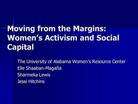 Moving from the Margins: Women's Activism and Social Capital The University of Alabama Women's Resource Center Elle Shaaban-Magaña Sharmeka Lewis Jessi.