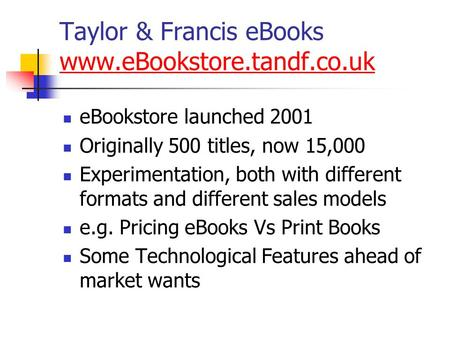 Taylor & Francis eBooks www.eBookstore.tandf.co.uk www.eBookstore.tandf.co.uk eBookstore launched 2001 Originally 500 titles, now 15,000 Experimentation,