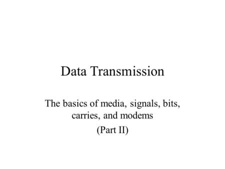 Data Transmission The basics of media, signals, bits, carries, and modems (Part II)