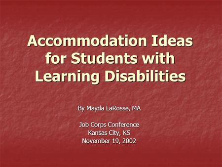Accommodation Ideas for Students with Learning Disabilities By Mayda LaRosse, MA Job Corps Conference Kansas City, KS November 19, 2002.