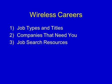 Wireless Careers 1)Job Types and Titles 2)Companies That Need You 3)Job Search Resources.