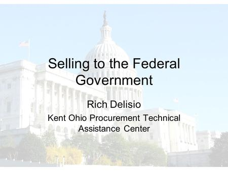 Selling to the Federal Government Rich Delisio Kent Ohio Procurement Technical Assistance Center.
