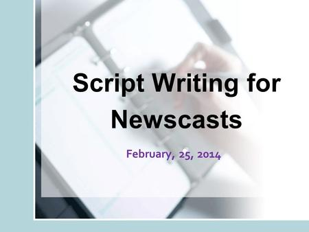 Script Writing for Newscasts February, 25, 2014. Objective You will learn about the specialized skill of broadcast news script writing.