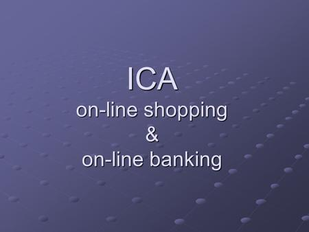 ICA on-line shopping & on-line banking. On-line shopping In early days of internet this was limited due to concerns over security of personal and bank.