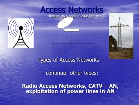1 Access Networks Types of Access Networks - - continue: other types: Radio Access Networks, CATV – AN, exploitation of <strong>power</strong> <strong>lines</strong> in AN lecture No.5.