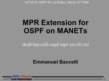 INRIA Hitachi Ecole Polytechnique 1 MPR Extension for OSPF on MANETs draft-baccelli-ospf-mpr-ext-01.txt Emmanuel Baccelli 65 th IETF OSPF WG in Dallas,