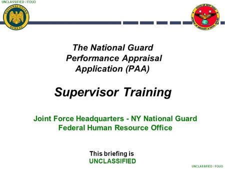 UNCLASSIFIED / FOUO The National Guard Performance Appraisal Application (PAA) Supervisor Training This briefing is UNCLASSIFIED Joint Force Headquarters.