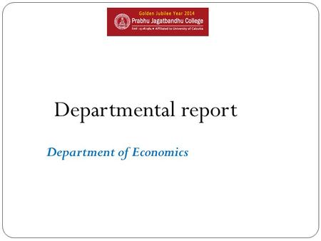 Departmental report Department of Economics. Academic roadmap Introduction of General 1996 Commencement of ICT in teaching learning 2014 Introduction.